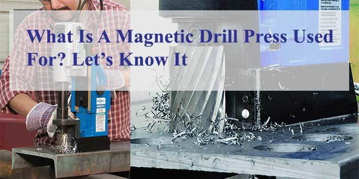 What Is A Magnetic Drill Press Used For? Let's Know It