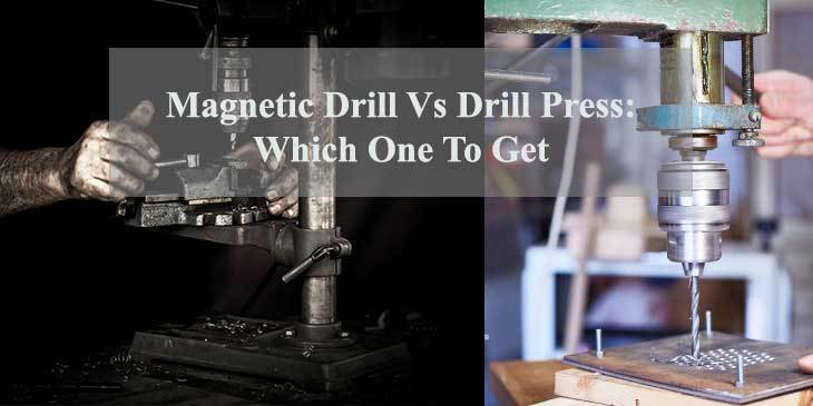 Magnetic Drill Vs Drill Press: Which One To Get