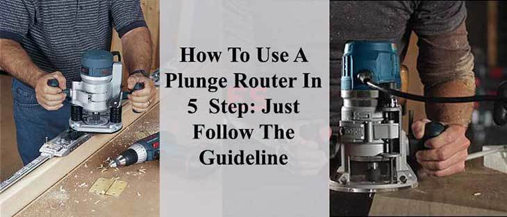 How To Use A Plunge Router In 5 Step: Just Follow The Guideline
