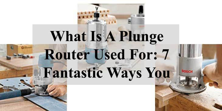 What Is A Plunge Router Used For: 7 Fantastic Ways You Can Do It