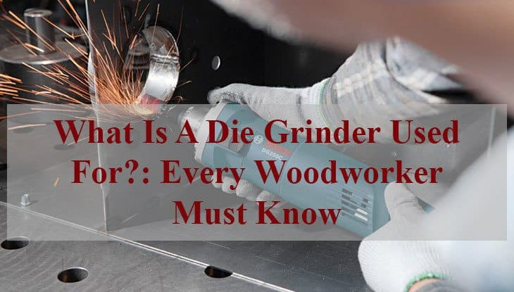 What Is A Die Grinder Used For?: Every Woodworker Must Know