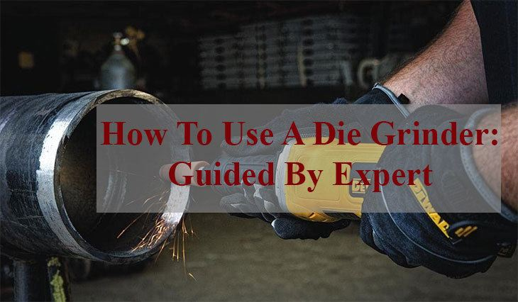 How To Use A Die Grinder: Guided By Expert
