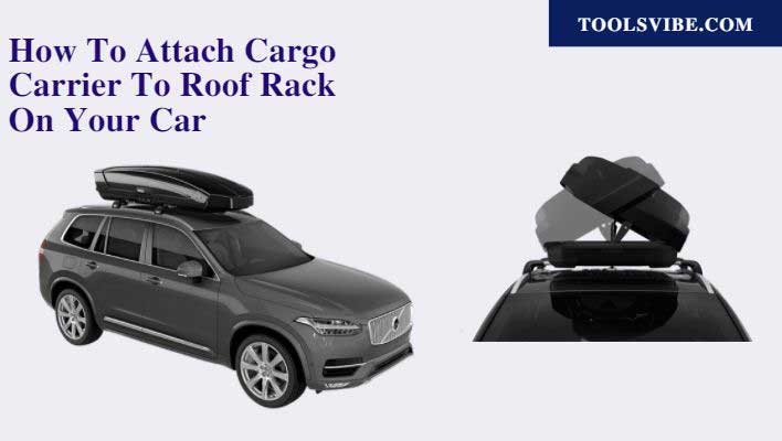 How To Attach Cargo Carrier To Roof Rack On Your Car