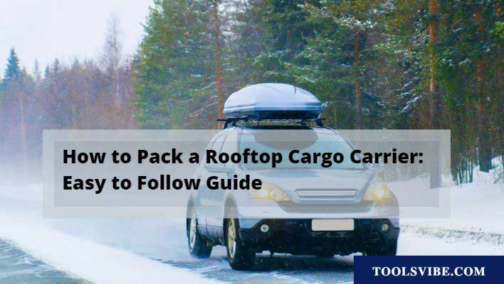 How to Pack a Rooftop Cargo Carrier: Easy to Follow Guide