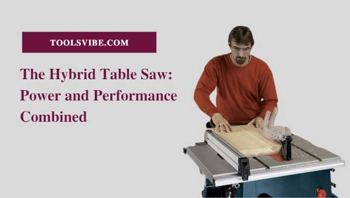 The Hybrid Table Saw: Power and Performance Combined